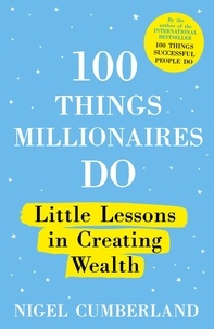 Nigel Cumberland - 100 Things Millionaires Do - Little lessons in creating wealth.