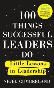 Nigel Cumberland - 100 Things Successful Leaders Do - Little lessons in leadership.