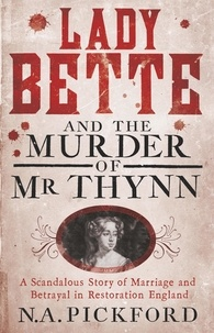 Nigel Pickford - Lady Bette and the Murder of Mr Thynn - A Scandalous Story of Marriage and Betrayal in Restoration England.
