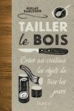 Niklas Karlsson - Tailler le bois - Créer au couteau les objets de tous les jours.