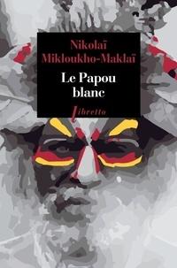 Nikolaï Mikloukho-Maklaï - Le Papou blanc - Naufragé volontaire en Nouvelle-Guinée.