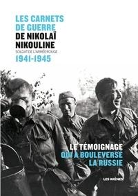 Nikolaï Nikouline - Les carnets de guerre de Nikolaï Nikouline - Soldat de l'Armée Rouge 1941-1945.