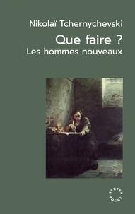 Nikolaï Tchernychevski - Que faire ? - Les hommes nouveaux. Suivi de Un roman jadis célèbre et Les origines du léninisme.