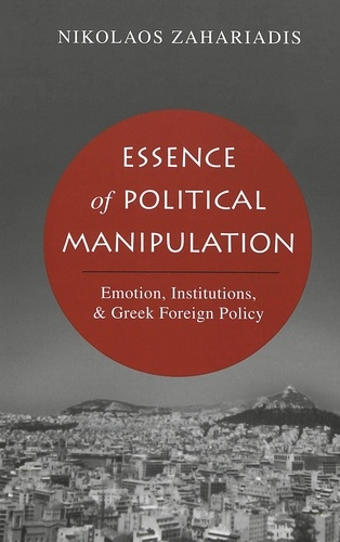 Nikolaos Zahariadis - Essence of Political Manipulation - Emotion, Institutions, & Greek Foreign Policy.