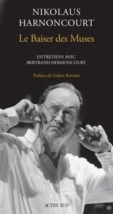 Nikolaus Harnoncourt - Le baiser des muses - Entretiens avec Bertrand Dermoncourt.