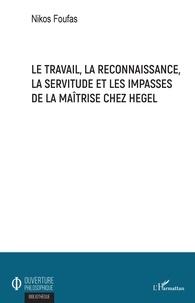 Nikos Foufas - Le travail, la reconnaissance, la servitude et les impasses de la maîtrise chez Hegel.