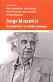 Nikos Kalampalikis et Denise Jodelet - Serge Moscovici - Un regard sur les mondes communs.