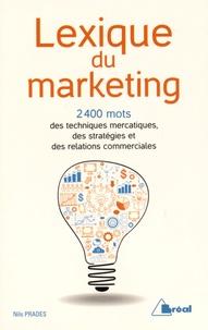 Nils Prades - Lexique du marketing - Les 2400 mots des techniques mercatiques, des stratégies et des relations commerciales.