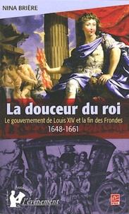 Nina Brière - La douceur du roi - Le gouvernement de Louis XIV et la fin des Frondes.