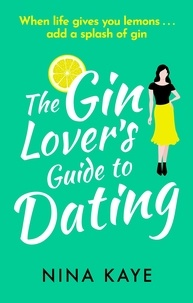 Nina Kaye - The Gin Lover's Guide to Dating - The perfect sparkling romantic comedy to fall in love with this summer!.