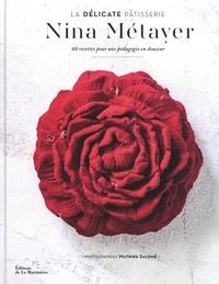 Nina Métayer - La délicate pâtisserie - 60 recettes pour une pédagogie en douceur.