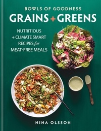 Nina Olsson - Bowls of Goodness: Grains + Greens - Nutritious + Climate Smart Recipes for Meat-free Meals.