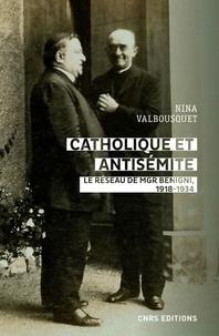 Nina Valbousquet - Catholique et antisémite - Le réseau de Mgr Begnini. Rome, Europe, Etats-Unis, 1918-1934.