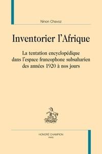 Ninon Chavoz - Inventorier l'Afrique - La tentation encyclopédique dans l'espace francophone subsaharien des années 1920 à nos jours.