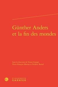 Ninon Grangé et Pierre-François Moreau - Günther Anders et la fin des mondes.