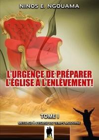Ninos E. Ngouama - L'urgence de préparer l'Eglise à l'enlèvement - Tome 1: Message à l'Eglise moderne.