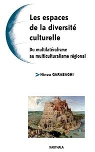 Ninou Garabaghi - Les espaces de la diversité culturelle - Du multilatéralisme au multiculturalisme régional.