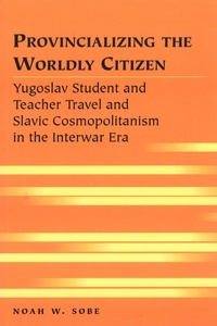 Noah w. Sobe - Provincializing the Worldly Citizen - Yugoslav Student and Teacher Travel and Slavic Cosmopolitanism in the Interwar Era.