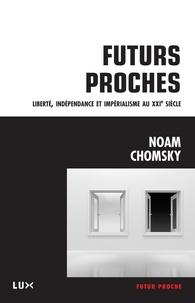 Noam Chomsky et Nicolas Calvé - Futurs proches - Liberté, indépendance et impérialisme au XXIe siècle.