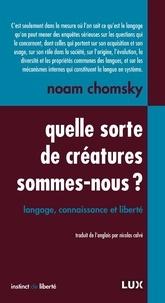 Noam Chomsky et Nicolas Calvé - Quelle sorte de créatures sommes-nous? - Langage, connaissance et liberté.