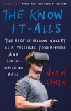 Noam Cohen - The Know-It-Alls - The Rise of Silicon Valley as a Political Powerhouse and Social Wrecking Ball.