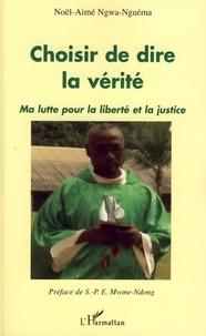 Noël-Aimé Ngwa-Nguéma - Choisir de dire la vérité - Ma lutte pour la liberté et la justice.
