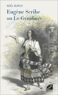 Noël Burch - Eugène Scribe ou Le Gynolâtre.