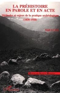 Noël Coye - La préhistoire en parole et en acte - Méthodes et enjeux de la pratique archéologique, 1830-1950.