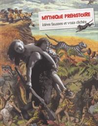 Noël Coye et Pascal Semonsut - Mythique préhistoire - Idées fausses et vrais clichés.