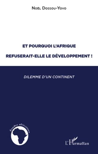 Noël Dossou-Yovo - Et pourquoi l'Afrique refuserait-elle le developpement ! - Dilemme d'un continent (1945-2005).