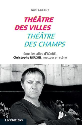 Noël Guetny - Théâtre des villes, théâtre des champs - Sous les ailes d'Icare : Christophe Rouxel.