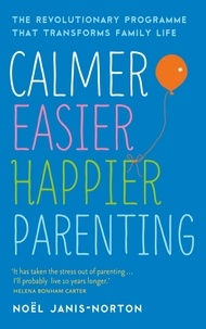 Noël Janis-Norton - Calmer, Easier, Happier Parenting - The Revolutionary Programme That Transforms Family Life.