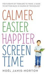 Noël Janis-Norton - Calmer Easier Happier Screen Time - For parents of toddlers to teens: A guide to getting back in charge of technology.
