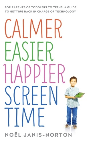 Calmer Easier Happier Screen Time. For parents of toddlers to teens: A guide to getting back in charge of technology