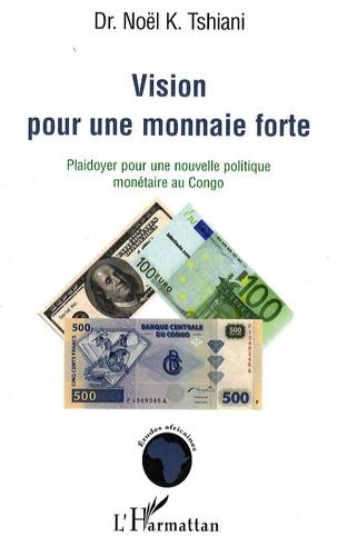 Noël K Tshiani - Vision pour une monnaie forte - Plaidoyer pour une nouvelle politique monétaire au Congo.