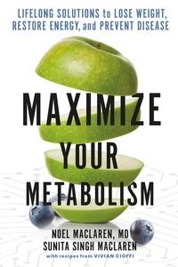 Noel Maclaren et Sunita Singh Maclaren - Maximize Your Metabolism - Lifelong Solutions to Lose Weight, Restore Energy, and Prevent Disease.