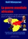 Noël Ndanyuzwe - La guerre mondiale africaine - La conspiration anglo-américaine pour un génocide au Rwanda. Enquête dans les archives secrètes de l'armée ougandaise.