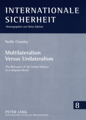 Noële Crossley - Multilateralism Versus Unilateralism - The Relevance of the United Nations in a Unipolar World.
