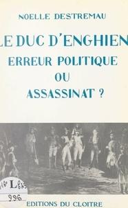 Noëlle Destremau - Le duc d'Enghien, erreur politique ou assassinat ? - Suivi de La vie de Louise-Adélaïde de Bourbon-Condé.