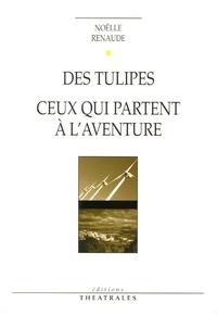 Noëlle Renaude - Des tulipes - Suivi de Ceux qui partent à l'aventure.