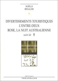 Noëlle Renaude - Divertissements touristiques. L'entre-deux. Rose, la nuit australienne suivi de 8.