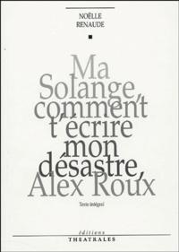 Noëlle Renaude - Ma Solange, comment t'écrire mon désastre, Alex Roux.