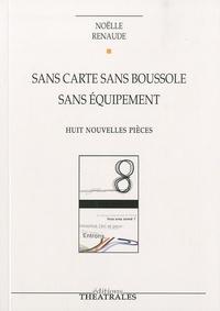 Noëlle Renaude - Sans carte sans boussole sans équipement - Huit nouvelles pièces.