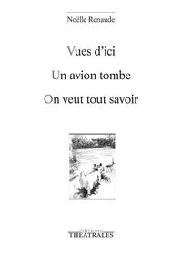 Noëlle Renaude - Vues d'ici ; Un avion tombe ; On veut tout savoir.