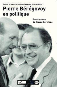Noëlline Castagnez et Gilles Morin - Pierre Bérégovoy en politique - Actes du colloque organisé par le centre d'histoire de Sciences Po et le Comité d'histoire parlementaire et politique à Paris les 28 et 29 mai 2010.
