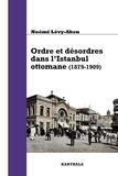 Noémi Lévy-Aksu - Ordre et désordres dans l'Istanbul ottomane (1879-1909) - De l'Etat au quartier.