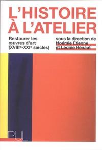 Noémie Etienne et Léonie Hénaut - L'Histoire à l'atelier - Restaurer les oeuvres d'art (XVIIIe-XXIe siècles).