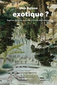 Noémie Etienne et Claire Brizon - Une Suisse exotique ? - Regarder l'ailleurs en Suisse au siècle des Lumières.