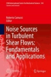 Noise Sources in Turbulent Shear Flows: Fundamentals and Applications.