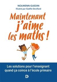Nolwenn Guedin - Maintenant, j'aime les maths ! - Les solutions pour l'enseignant quand ça coince en primaire.